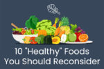 """10 """"Healthy"""" Foods You Should Reconsider"""